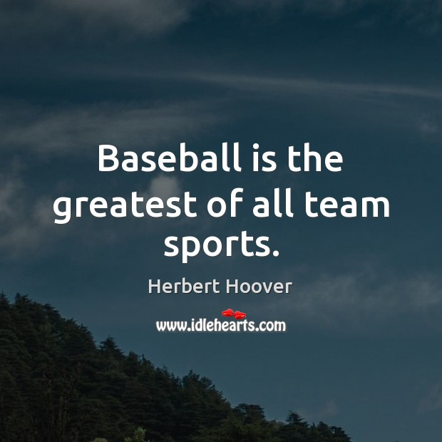 Baseball is the greatest of all team sports. Herbert Hoover Picture Quote