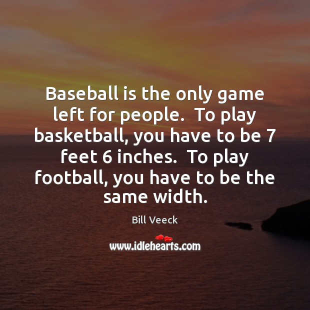 Baseball is the only game left for people.  To play basketball, you Image