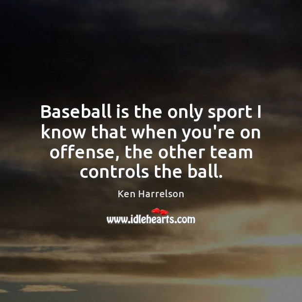 Image, Baseball is the only sport I know that when you're on offense,