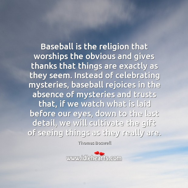Baseball is the religion that worships the obvious and gives thanks that Thomas Boswell Picture Quote
