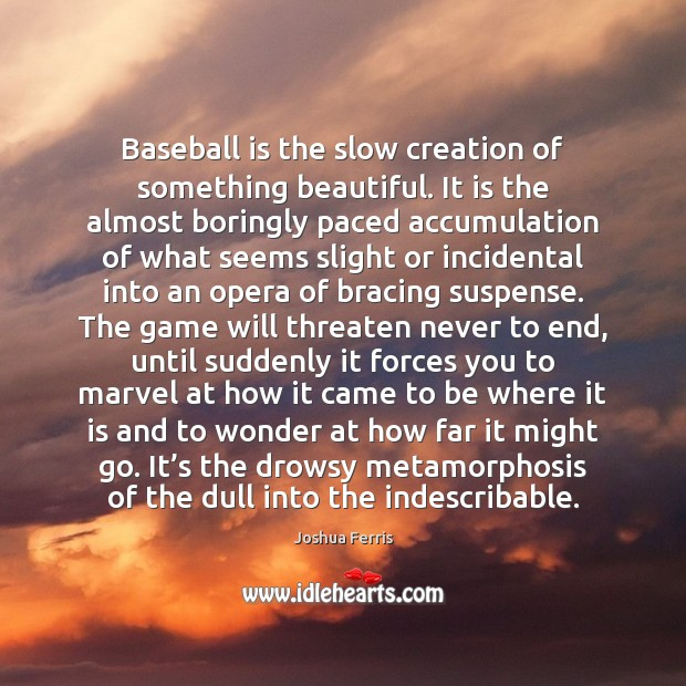 Baseball is the slow creation of something beautiful. It is the almost Joshua Ferris Picture Quote
