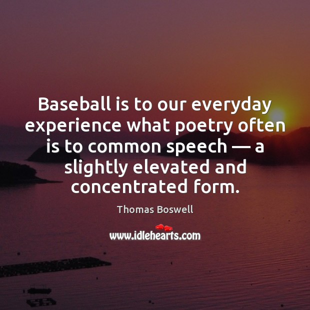 Baseball is to our everyday experience what poetry often is to common Thomas Boswell Picture Quote