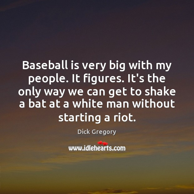Baseball is very big with my people. It figures. It's the only Dick Gregory Picture Quote