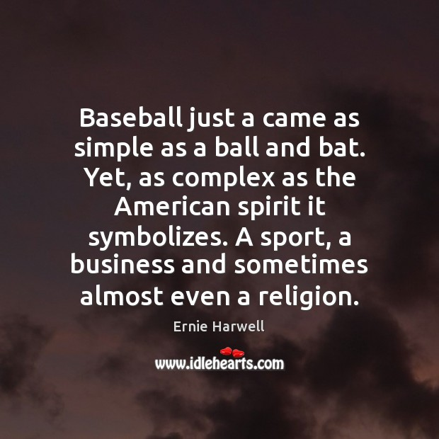 Baseball just a came as simple as a ball and bat. Yet, Ernie Harwell Picture Quote