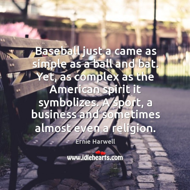 Baseball just a came as simple as a ball and bat. Yet, as complex as the american spirit it symbolizes. Ernie Harwell Picture Quote