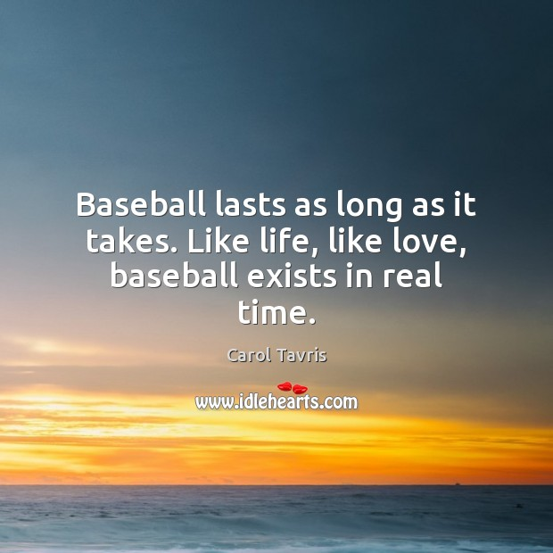 Image, Baseball lasts as long as it takes. Like life, like love, baseball exists in real time.