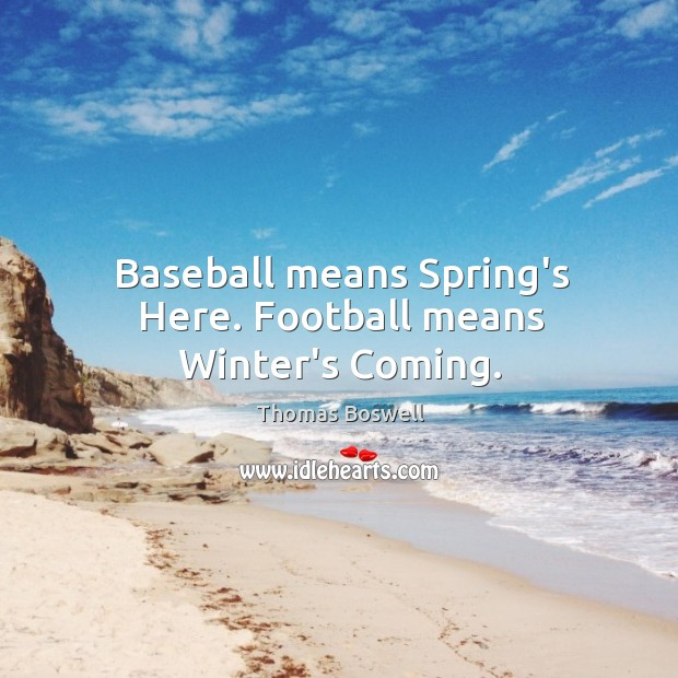 Baseball means Spring's Here. Football means Winter's Coming. Thomas Boswell Picture Quote