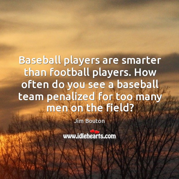 Baseball players are smarter than football players. How often do you see a Image