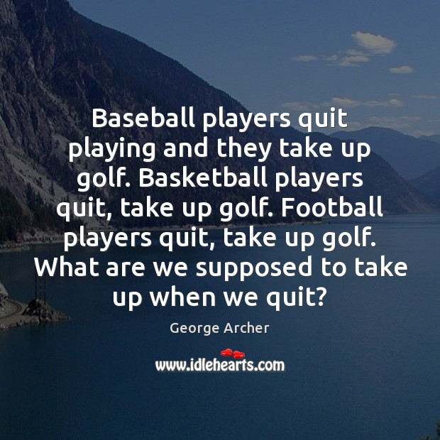 Image, Baseball players quit playing and they take up golf. Basketball players quit,