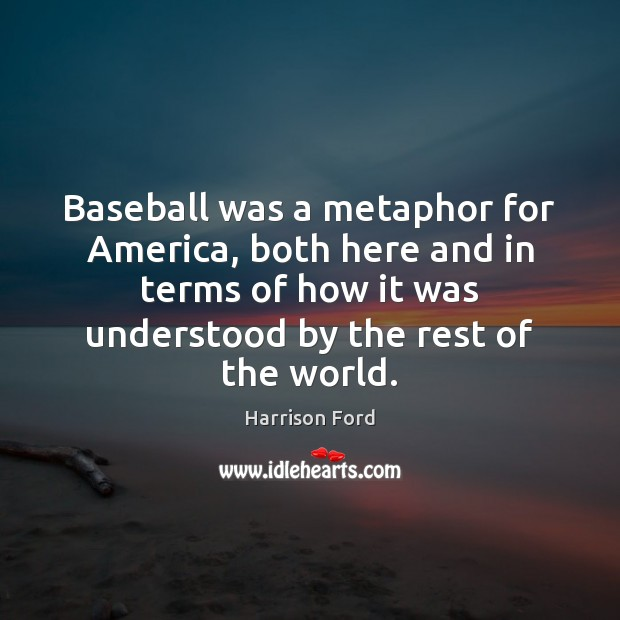 Baseball was a metaphor for America, both here and in terms of Harrison Ford Picture Quote