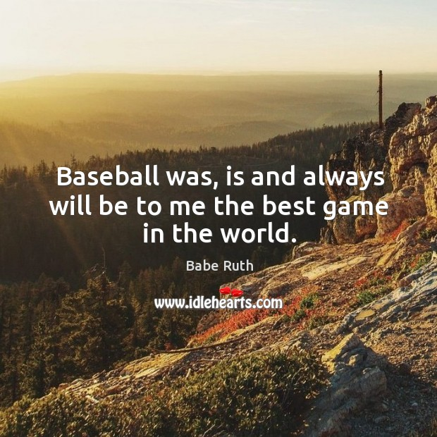 Baseball was, is and always will be to me the best game in the world. Babe Ruth Picture Quote