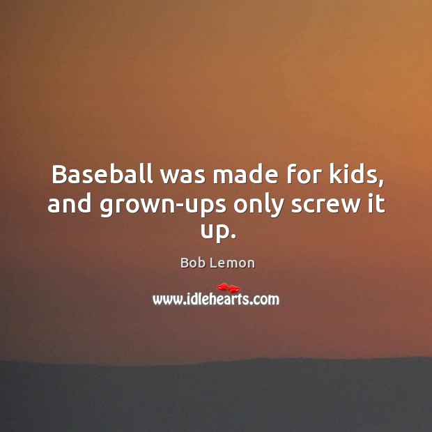 Image, Baseball was made for kids, and grown-ups only screw it up.