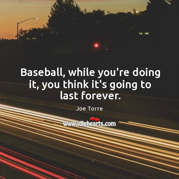 Image, Baseball, while you're doing it, you think it's going to last forever.