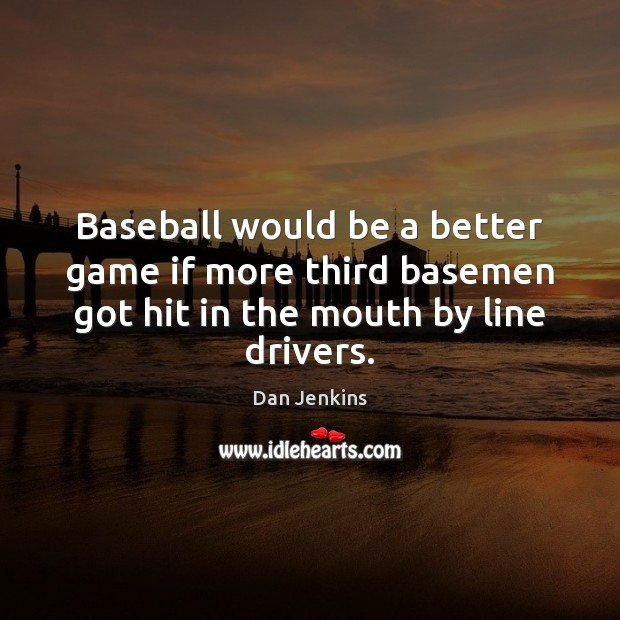 Baseball would be a better game if more third basemen got hit Dan Jenkins Picture Quote