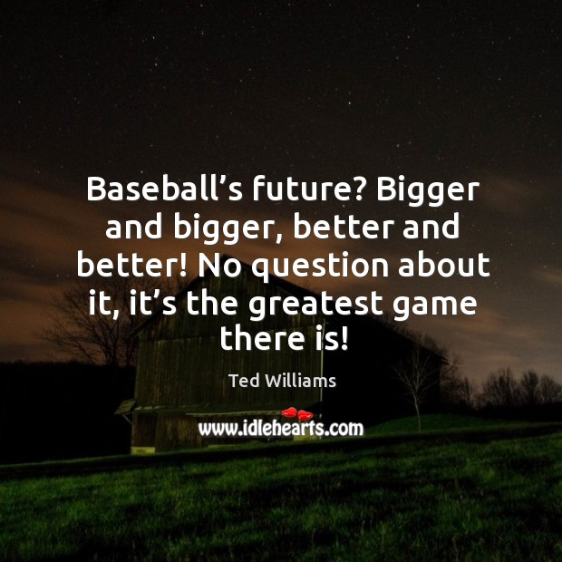 Baseball's future? bigger and bigger, better and better! no question about it, it's the greatest game there is! Image