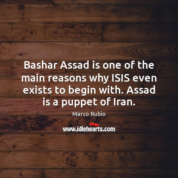Bashar Assad is one of the main reasons why ISIS even exists Marco Rubio Picture Quote