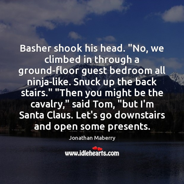 """Image, Basher shook his head. """"No, we climbed in through a ground-floor guest"""