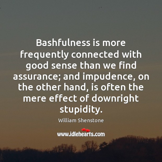 Image, Bashfulness is more frequently connected with good sense than we find assurance;