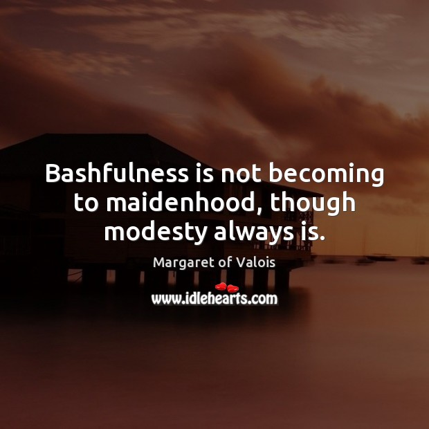 Image, Bashfulness is not becoming to maidenhood, though modesty always is.