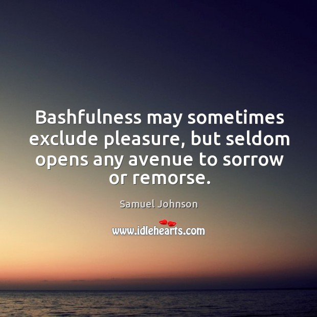 Image, Bashfulness may sometimes exclude pleasure, but seldom opens any avenue to sorrow