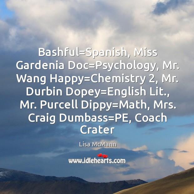 Bashful=Spanish, Miss Gardenia Doc=Psychology, Mr. Wang Happy=Chemistry 2, Mr. Durbin Lisa McMann Picture Quote