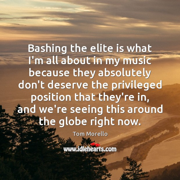 Bashing the elite is what I'm all about in my music because Tom Morello Picture Quote