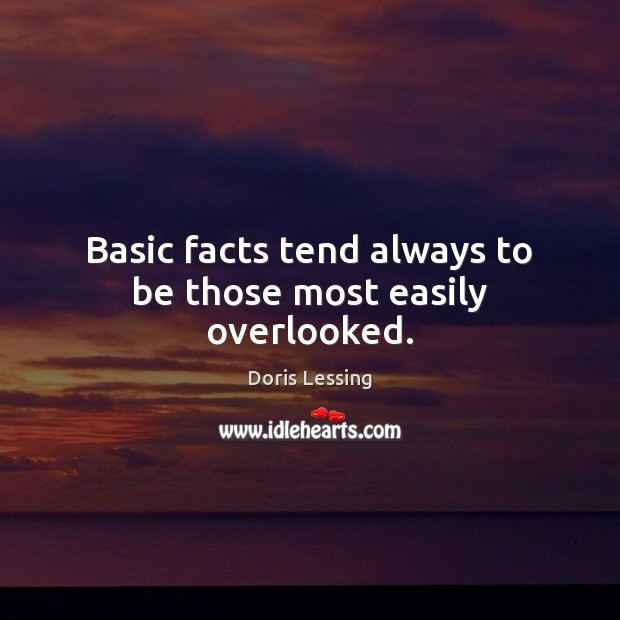 Basic facts tend always to be those most easily overlooked. Doris Lessing Picture Quote