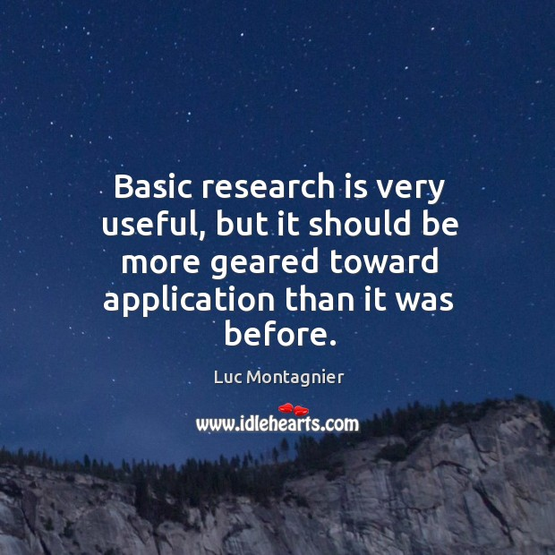 Basic research is very useful, but it should be more geared toward application than it was before. Luc Montagnier Picture Quote