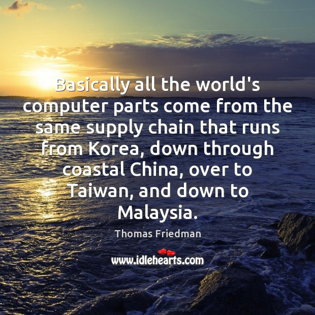 Basically all the world's computer parts come from the same supply chain Thomas Friedman Picture Quote