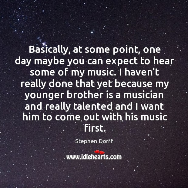 Basically, at some point, one day maybe you can expect to hear some of my music. Image