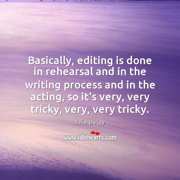 Basically, editing is done in rehearsal and in the writing process and Julie Delpy Picture Quote