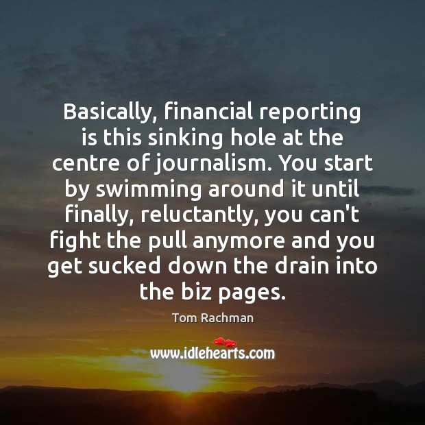 Basically, financial reporting is this sinking hole at the centre of journalism. Image