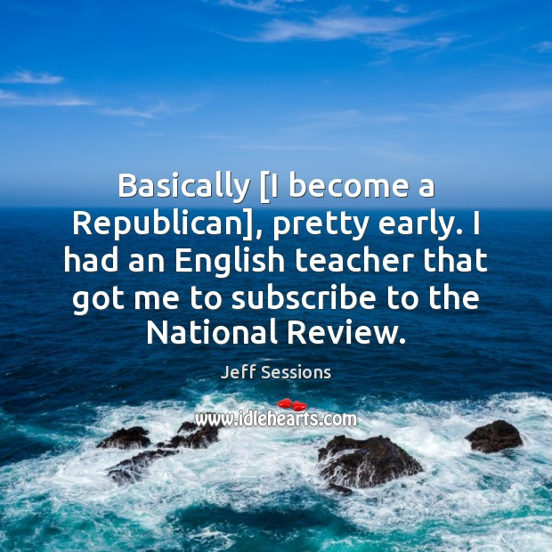 Basically [I become a Republican], pretty early. I had an English teacher Jeff Sessions Picture Quote