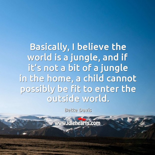 Image, Basically, I believe the world is a jungle, and if it's not a bit of a jungle in the home, a child