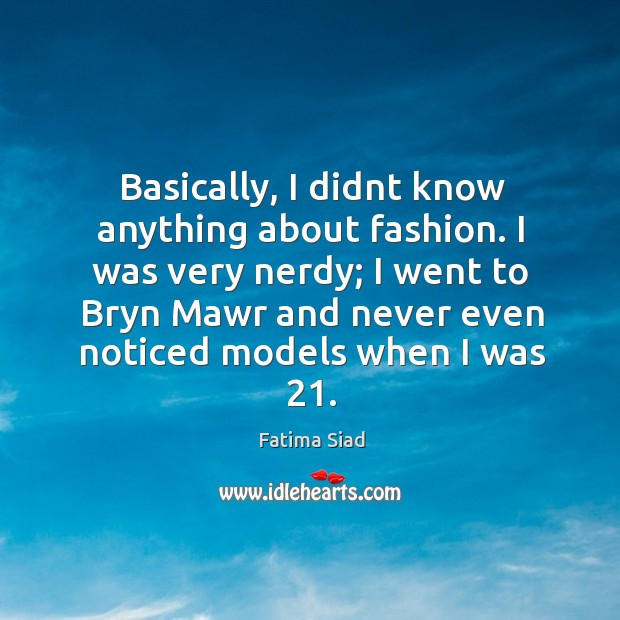 Basically, I didnt know anything about fashion. I was very nerdy; I Image
