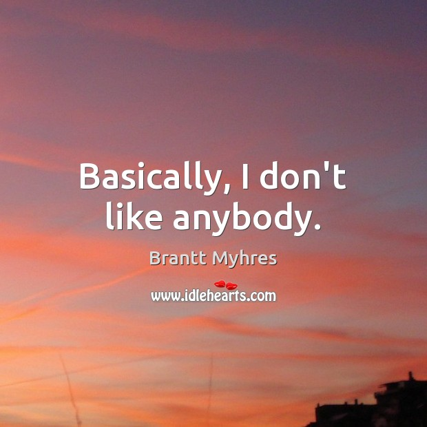 Basically, I don't like anybody. Image