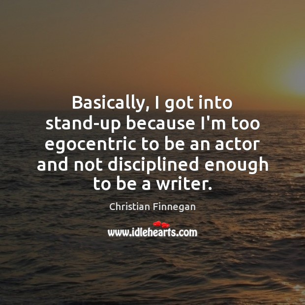 Basically, I got into stand-up because I'm too egocentric to be an Christian Finnegan Picture Quote