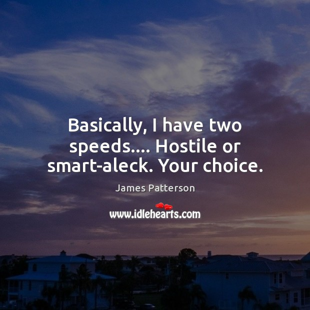 Image, Basically, I have two speeds…. Hostile or smart-aleck. Your choice.