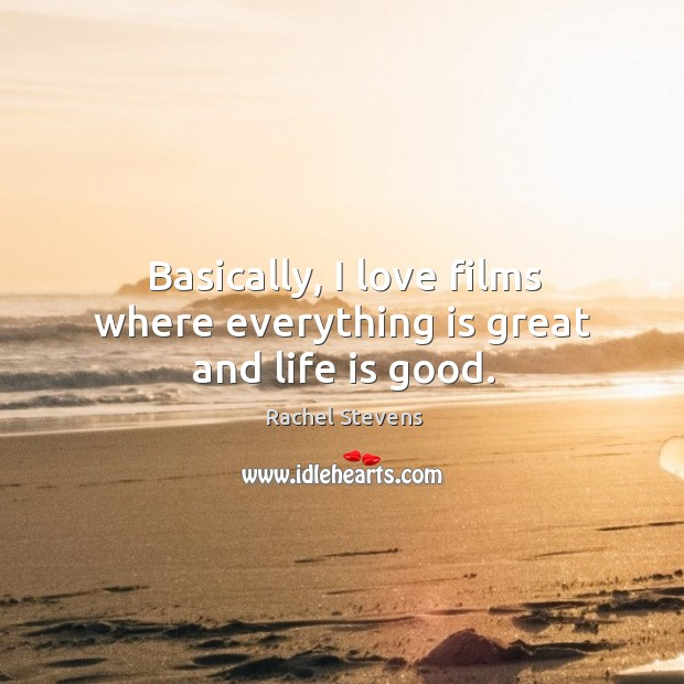 Basically, I love films where everything is great and life is good. Rachel Stevens Picture Quote
