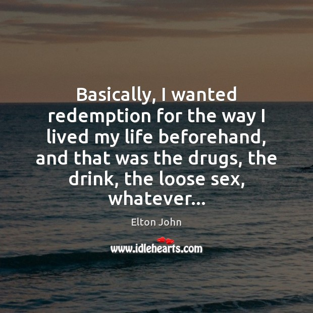 Basically, I wanted redemption for the way I lived my life beforehand, Elton John Picture Quote