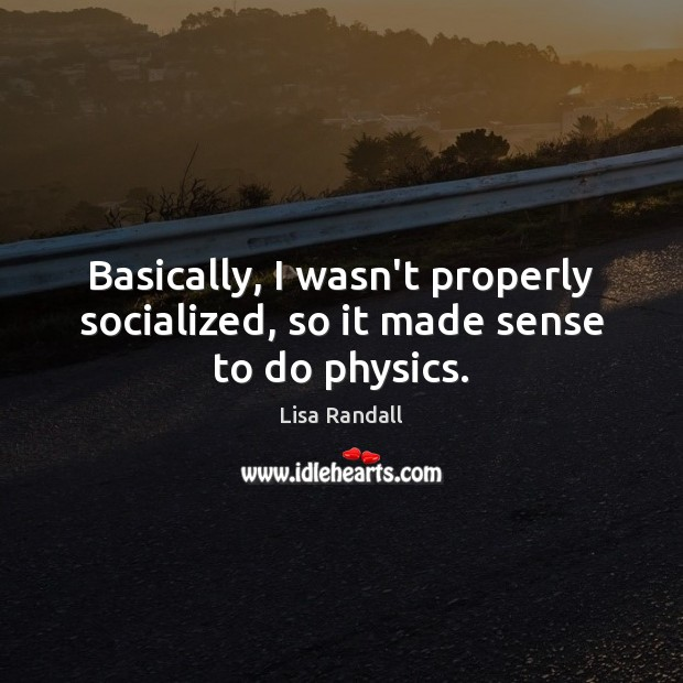 Basically, I wasn't properly socialized, so it made sense to do physics. Lisa Randall Picture Quote
