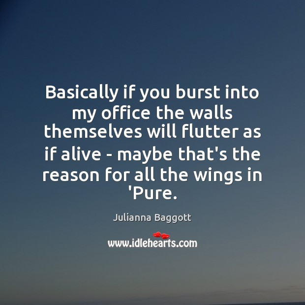 Basically if you burst into my office the walls themselves will flutter Julianna Baggott Picture Quote