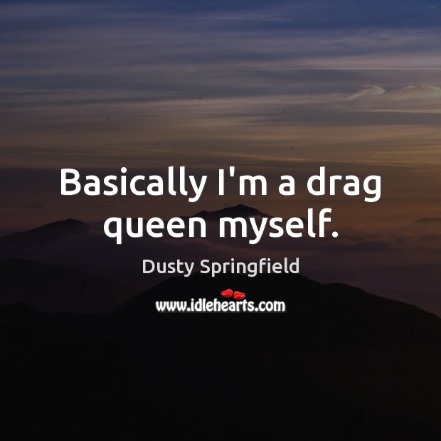 Basically I'm a drag queen myself. Image