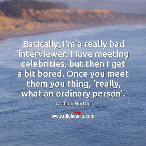Basically, I'm a really bad interviewer. I love meeting celebrities, but then Graham Norton Picture Quote