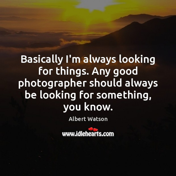 Image, Basically I'm always looking for things. Any good photographer should always be
