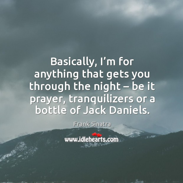 Basically, I'm for anything that gets you through the night – be it prayer, tranquilizers or a bottle of jack daniels. Image