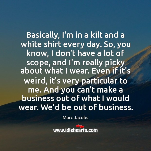 Basically, I'm in a kilt and a white shirt every day. So, Marc Jacobs Picture Quote