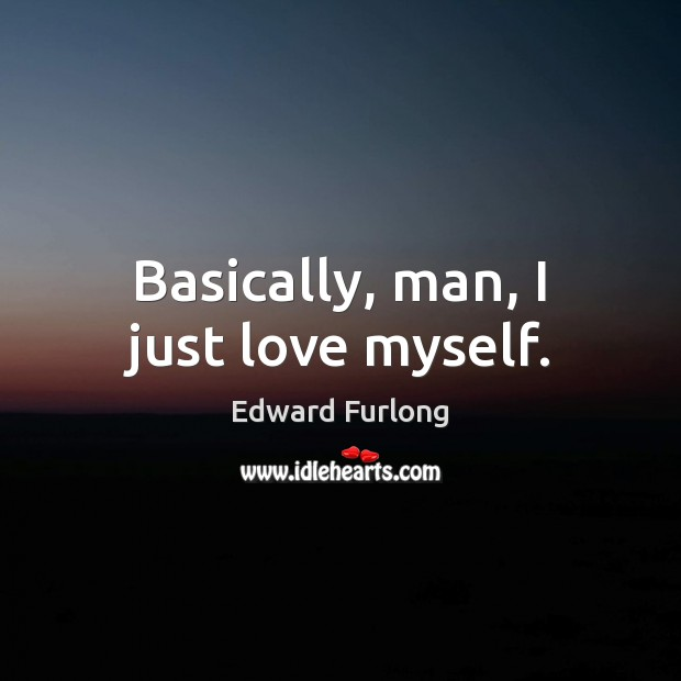 Basically, man, I just love myself. Edward Furlong Picture Quote