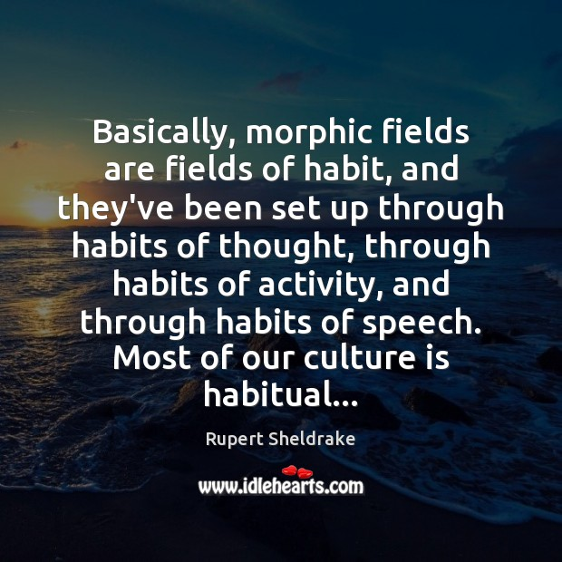 Basically, morphic fields are fields of habit, and they've been set up Rupert Sheldrake Picture Quote