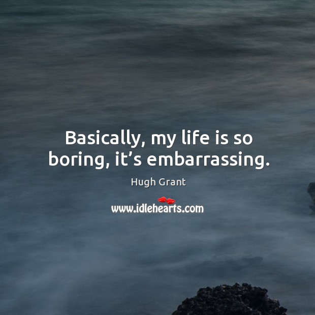 Basically, my life is so boring, it's embarrassing. Hugh Grant Picture Quote